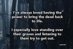 I've always loved having the power to bring the dead back to life...