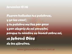 """Jeremias 15:16 """"Fueron halladas tus palabras, y yo las comí; y tu palabra me fue por gozo y por alegría de mi corazón; porque tu nombre se invocó sobre mí, oh Jehová Dios de los ejércitos"""". https://www.facebook.com/iglesiasdeldiosvivo"""