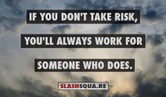 If you don't take Risk, you'll always work for someone who does.