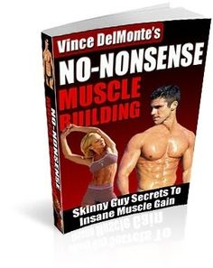 Vince DelMontes No Nonsense Muscle Building In this book youll learn exactly how to eat and train to gain up to 40 pounds of muscle in the next six months...no matter what youve tried before. Get the #1 best selling skinny guy muscle building e-book which teaches you how to build muscle and gain weight quickly without supplements or drugs. Learn from a Canadian Fitness champion how to defeat muscle unfriendly genes and build a body you can be proud of by vis diet-and-fitness-info…