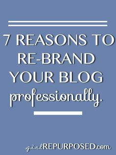The 7 reasons why you should hire an (affordable) professional to rebrand your blog. -- girlrepurposed.com