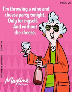 I'm throwing a wine and cheese party tonight. Only for myself. And without the cheese.
