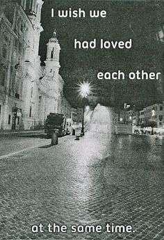 Postsecret: I wish we had loved each other at the same time.