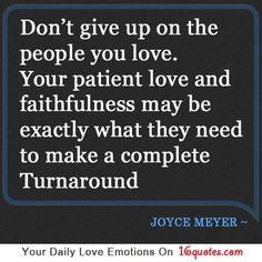Don't give up on the people you love. Your patient love and faithfulness may be exactly what they need to make a complete turnaround. - Joyce Meyer