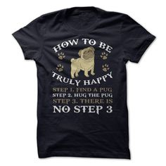 How to be truly happy Pug T shirt.  Various colors.  Men, women's and a hoodie option. Sizes small to 4x.