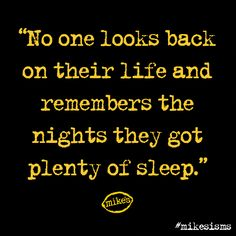 No one looks back on their life and remembers the nights they got plenty of sleep. #mikesisms