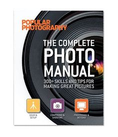 The Complete Photo Manual (Popular Photography): 300+ Skills and Tips for Making Great Pictures by Editors of Popular Photography Magazine