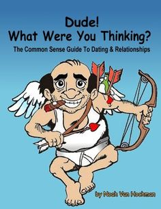 Dude! What Were You Thinking? A Common Sense Guide to Dating & Relationships by Noah Van Hochman, http://www.amazon.com/dp/B00DHMX870/ref=cm_sw_r_pi_dp_.6EZrb1QC89RN