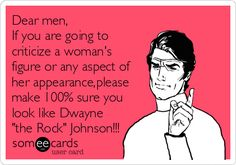 Dear men, If you are going to criticize a woman's figure or any aspect of her appearance,please make 100% sure you look like Dwayne 'the Rock' Johnson!!!