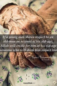 """If a young man shows respect to an old-man on account of his old-age, Allah will create for him at his old-age someone who will show him respect too."""