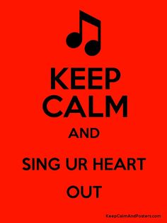 KEEP CALM AND SING UR HEART OUT!!!!