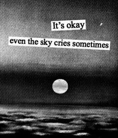 it's okay. even the sky cries sometimes