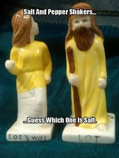 Lot and his wife - salt and pepper shakers!  Ha!