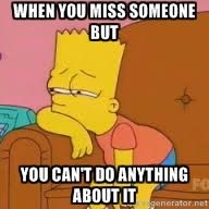 When you miss someone but You can't do anything about it | bart simpson sad