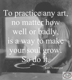 To practice any art, no matter how well or badly, is a way to make your soul grow So do it. --Kurt Vonnegut
