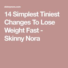 14 Simplest Tiniest Changes To Lose Weight Fast - Skinny Nora