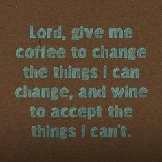 Dios, dame café para cambiar las cosas que necesito cambiar, pero dame vino para aceptar las cosas que no puedo cambiar.