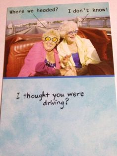 Road trip, anyone?  Thelma and Louise, The Golden Years!  :)