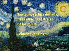 Não tenho certeza de nada, mas a visão das estrelas me faz sonhar. - Vincent Van Gogh