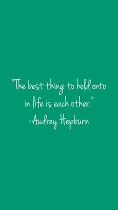 The best thing to hold onto in life is each other @Melissa Mather