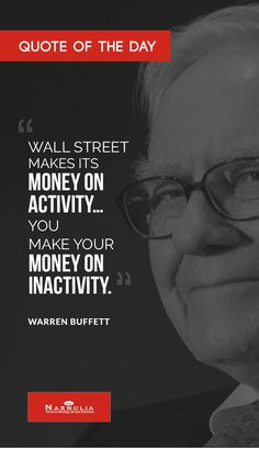 "Quote of The Day ""Wall Street makes its money on activity…You make your money on inactivity."" Warren Buffett"