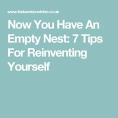 Now You Have An Empty Nest: 7 Tips For Reinventing Yourself