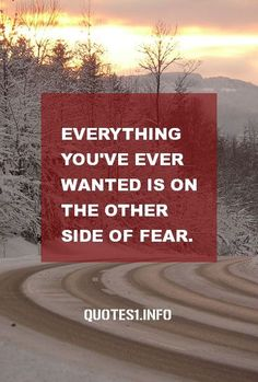 Everything you've ever wanted is on the other side of fear. There's no other way to get to it than to face it.