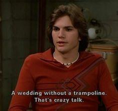 quotes weddings that show michael kelso ashton kutcher funny Film Quotes, Funny Quotes, Funny Memes, That's Hilarious, Freaking Hilarious, Quotable Quotes, Funny Shit, Funny Stuff, That 70s Show Quotes