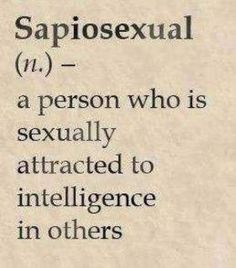 Sapiosexual (n) ..a person who is sexually attracted to intelligence in others