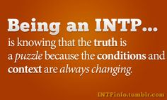 Being an INTP is knowing that the truth is a puzzle because the conditions and context are always changing.