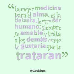 """""""La mejor #Medicina para el #Alma, es la #Dulzura de otro ser humano; siempre se #Amable y trata a los demás como te gustaría que te trataran"""". #Citas #Frases @Candidman"""