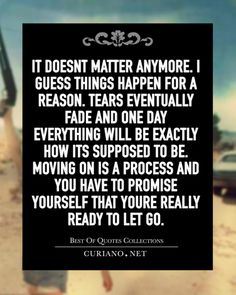 "curianobestquotes: ""It doesn't matter anymore. I guess things happen for a reason. Tears eventually fade and one day everything will be exactly how its supposed to be. Moving on is a process and you have to promise yourself that you're really ready..."