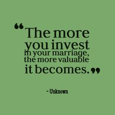 The more you invest in  your marriage, the more valuable it becomes.