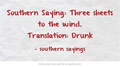 Southern Saying: Three sheets to the wind. Translation: Drunk