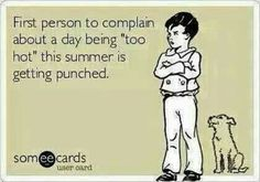Lol- seriously bring on the heat but I will be the first to complain and will take that complaint all the way to the pool!