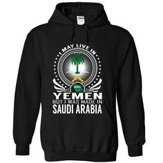 Live in Yemen - Made •̀ •́  in Saudi ArabiaI May Live in Yemen But I Was Made in Saudi Arabia. These T-Shirts and Hoodies are perfect for you! Get yours now and wear it proud!Saudi Arabia