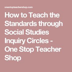 How to Teach the Standards through Social Studies Inquiry Circles - One Stop Teacher Shop