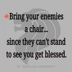 Bring your enemies a chair since they can't stand to see you get blessed.