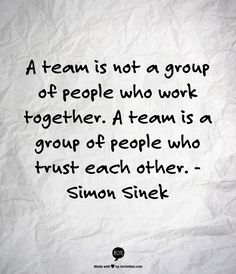 A team is not a group of people who work together. A team is a group of people who trust each other. - Simon Sinek//