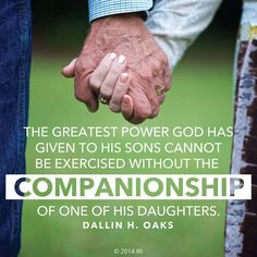 """The greatest power God has given to His sons cannot be exercised without the companionship of one of His daughters."" -Dallin H. Oaks"