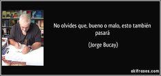 No olvides que, bueno o malo, esto también pasará (Jorge Bucay)