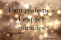 be realistic expect miracles - wayne dyer