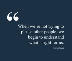 When we're not trying to please other people, we begin to understand what's right for us. —Byron Katie