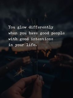 You glow differently when you have good people with good intentions in your life.