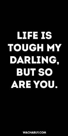 inspiration quote LIFE IS TOUGH MY DARLING BUT SO ARE YOU.