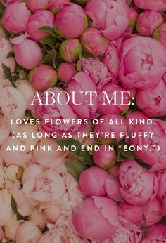 couldn't be more true except i really really like white Peonies w pink tips very vintage looking