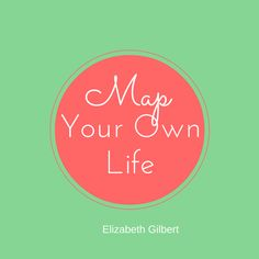 Elizabeth Gilbert: Map your own life.
