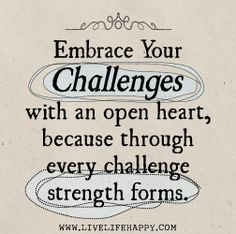 Embrace your challenges with an open heart, because through every challenge strength forms. by deeplifequotes, via Flickr
