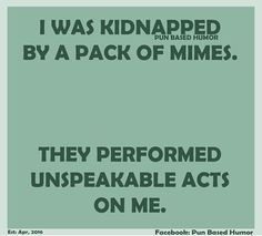 I was kidnapped by a pack of mimes. They performed unspeakable acts on me. Funny Shit, Funny Puns, Hilarious, Funny Stuff, Funny Things, Silly Jokes, Dad Jokes, Stupid Jokes, Funny Posters