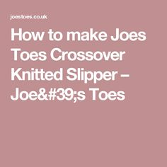 How to make Joes Toes Crossover Knitted Slipper – Joe's Toes
